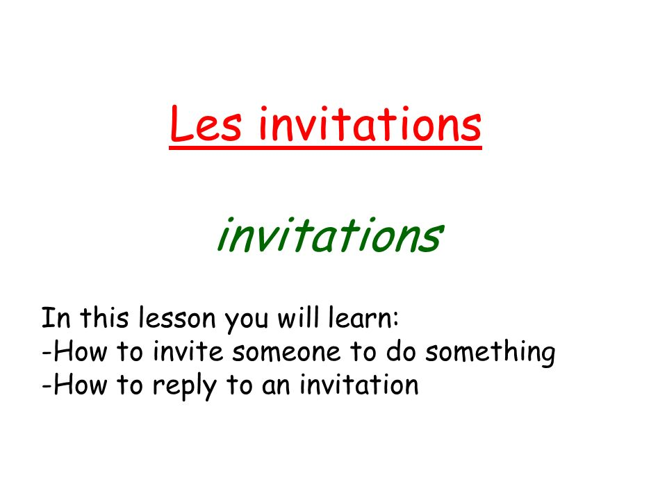 Les invitations invitations In this lesson you will learn: -How to invite someone to do something -How to reply to an invitation