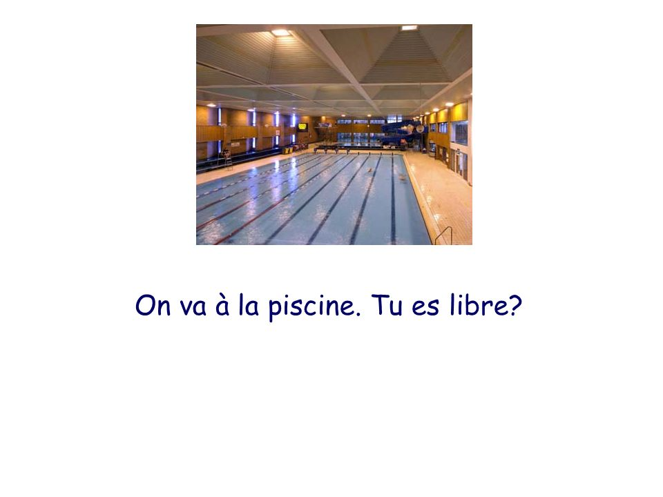 On va à la piscine. Tu es libre