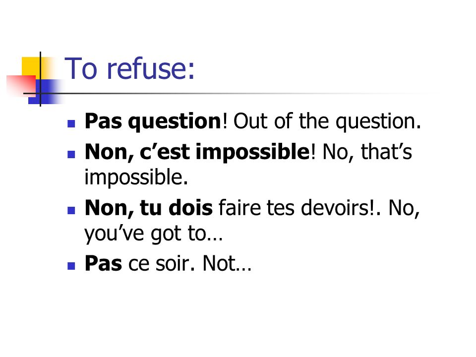 To refuse: Pas question. Out of the question. Non, cest impossible.