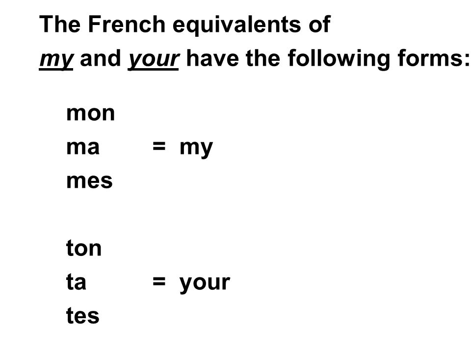 mon ma = my mes ton ta = your tes The French equivalents of my and your have the following forms: