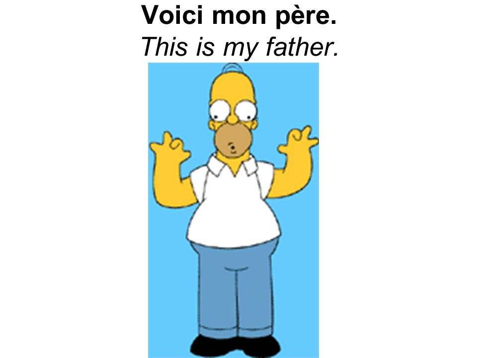 Voici mon père. This is my father.