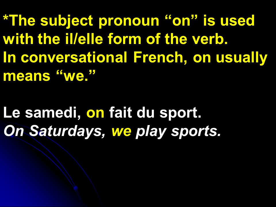 *The subject pronoun on is used with the il/elle form of the verb.
