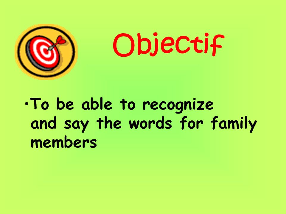 Objectif To be able to recognize and say the words for family members
