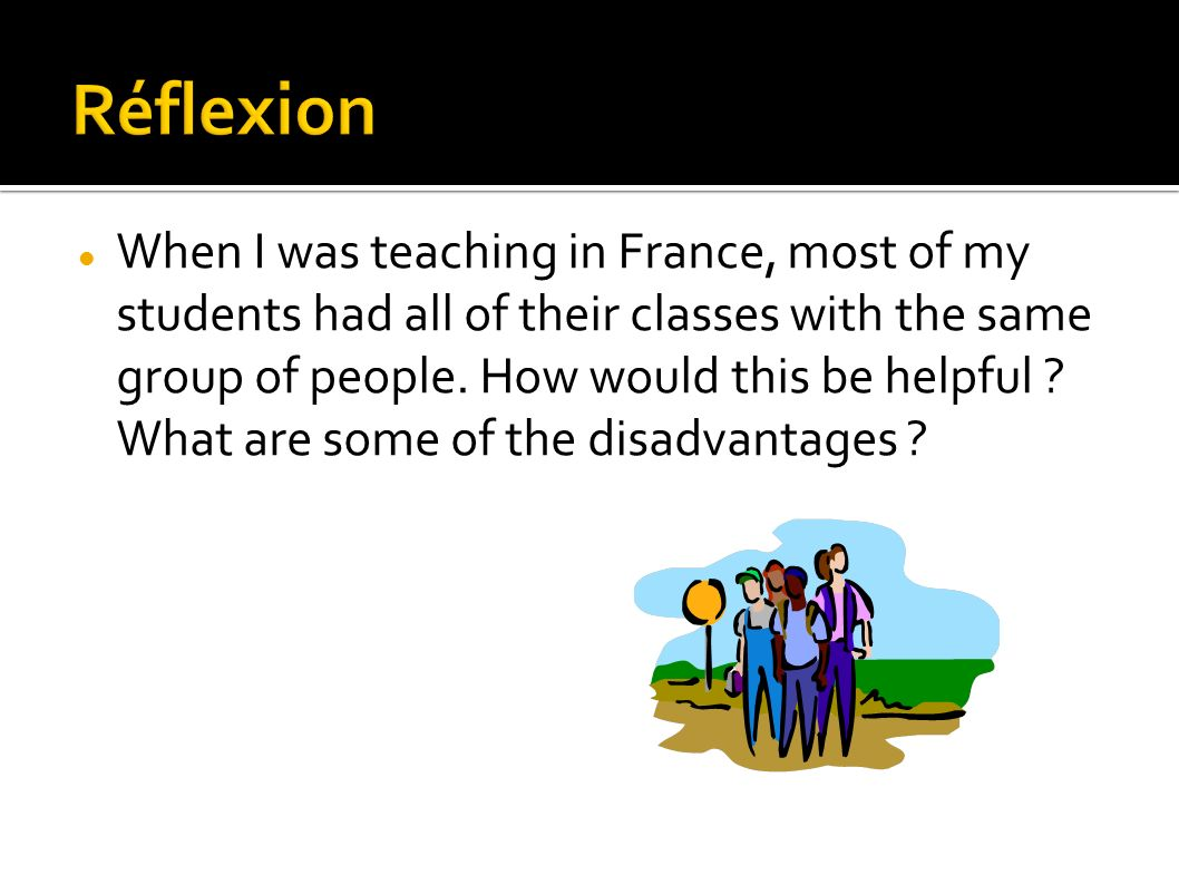 When I was teaching in France, most of my students had all of their classes with the same group of people.