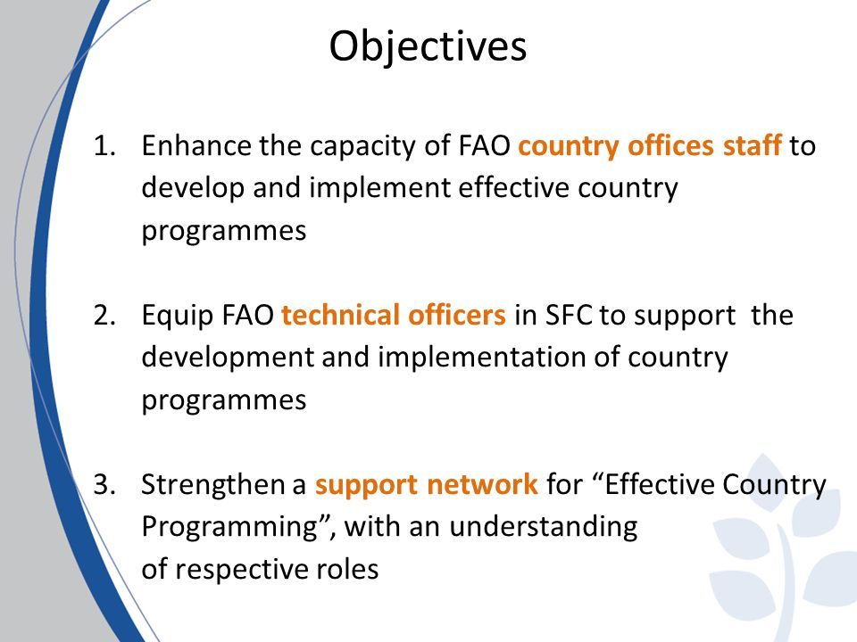 Objectives 1.Enhance the capacity of FAO country offices staff to develop and implement effective country programmes 2.Equip FAO technical officers in SFC to support the development and implementation of country programmes 3.Strengthen a support network for Effective Country Programming, with an understanding of respective roles