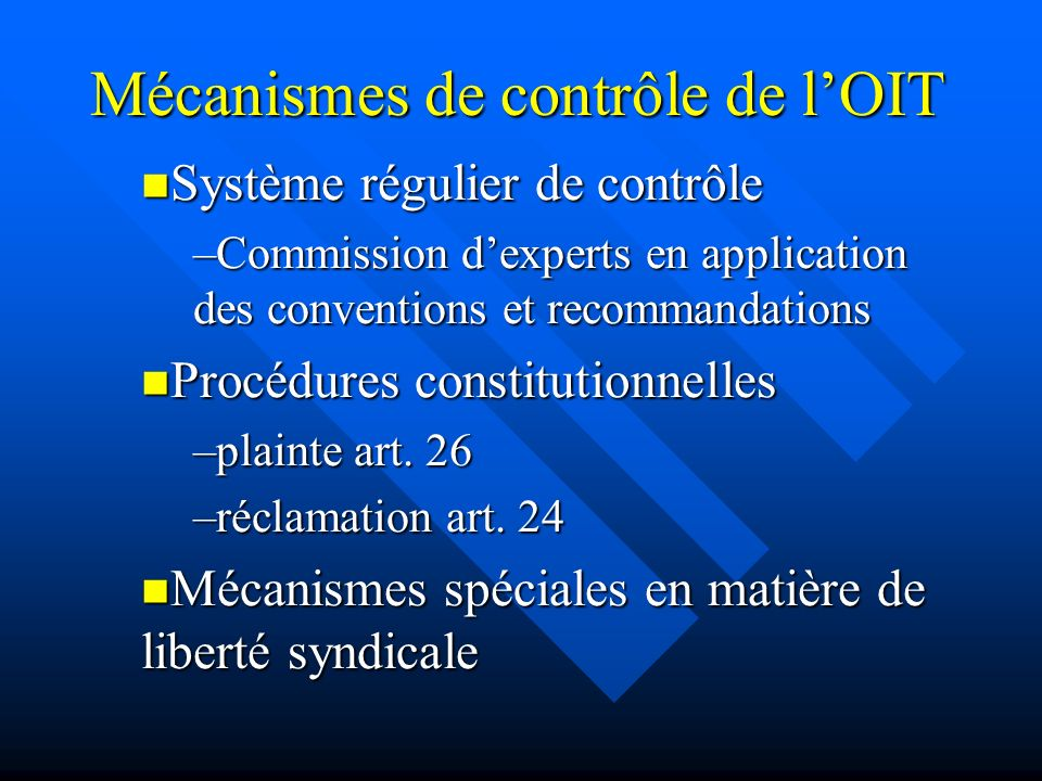 Mécanismes de contrôle de lOIT Système régulier de contrôle Système régulier de contrôle –Commission dexperts en application des conventions et recommandations Procédures constitutionnelles Procédures constitutionnelles –plainte art.