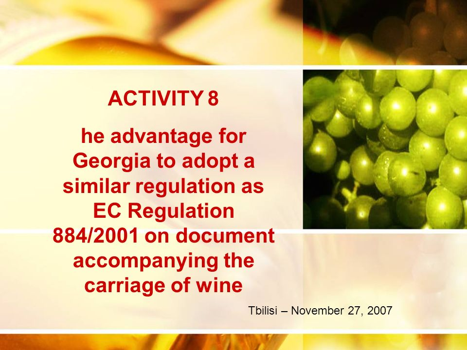 ACTIVITY 8 he advantage for Georgia to adopt a similar regulation as EC Regulation 884/2001 on document accompanying the carriage of wine Tbilisi – November 27, 2007