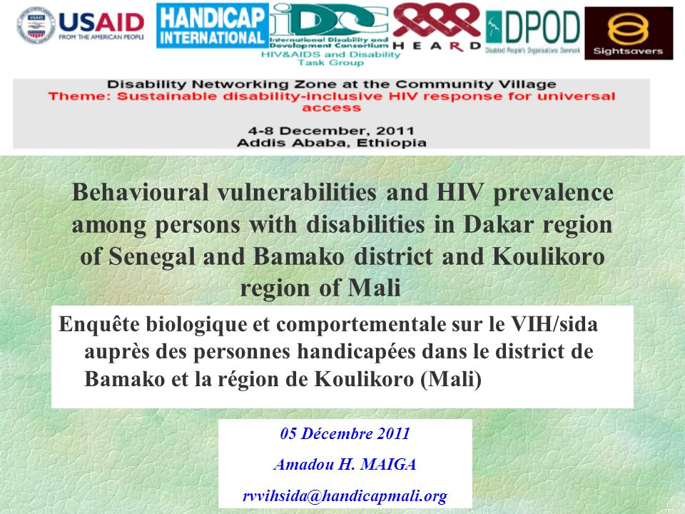 Behavioural vulnerabilities and HIV prevalence among persons with disabilities in Dakar region of Senegal and Bamako district and Koulikoro region of Mali Enquête biologique et comportementale sur le VIH/sida auprès des personnes handicapées dans le district de Bamako et la région de Koulikoro (Mali) 05 Décembre 2011 Amadou H.