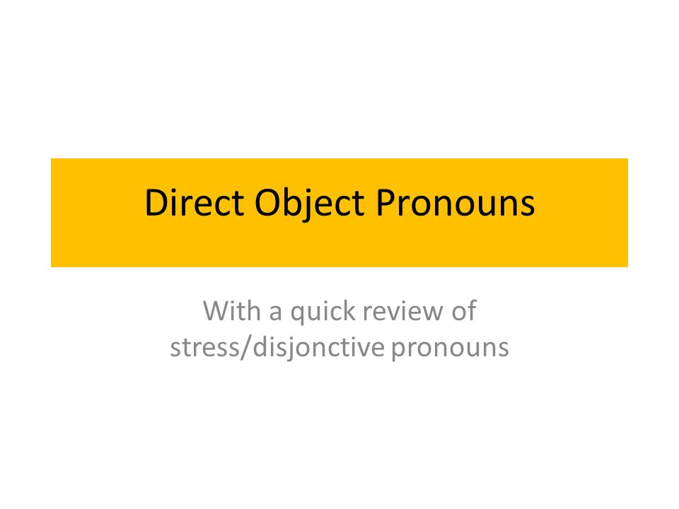 Direct Object Pronouns With a quick review of stress/disjonctive pronouns