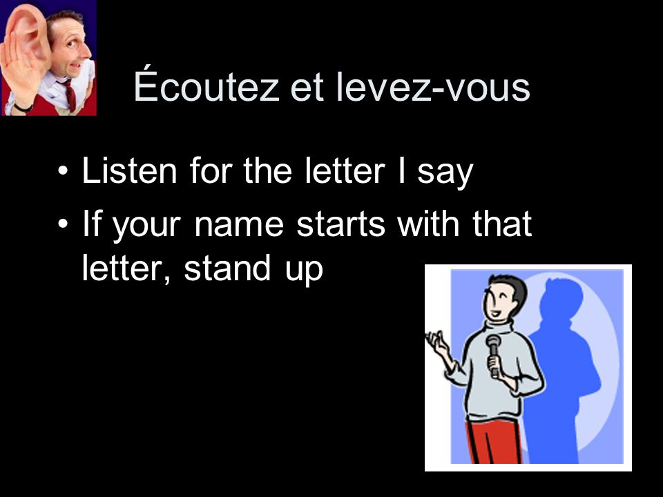 Écoutez et levez-vous Listen for the letter I say If your name starts with that letter, stand up