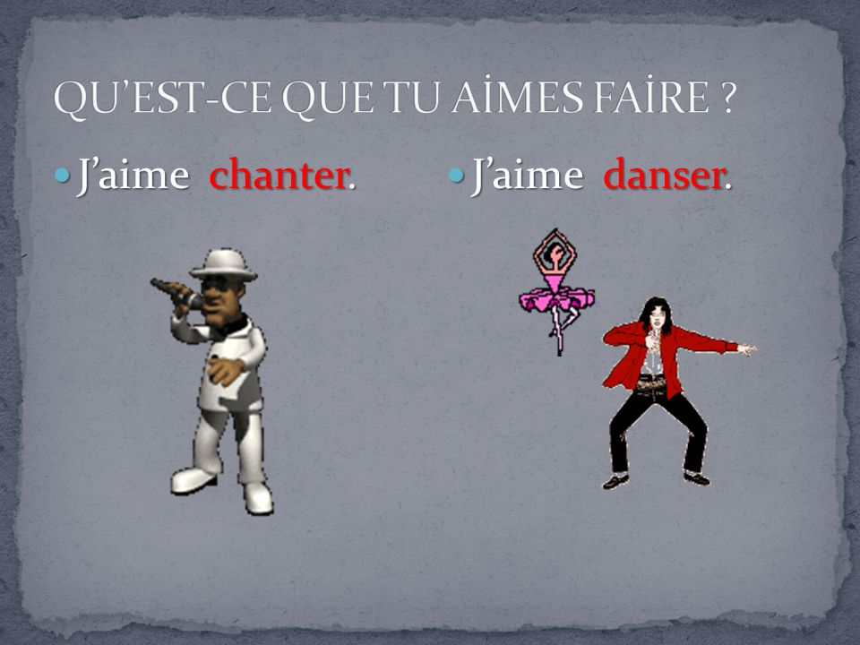 Jaime chanter. Jaime chanter. Jaime danser. Jaime danser.