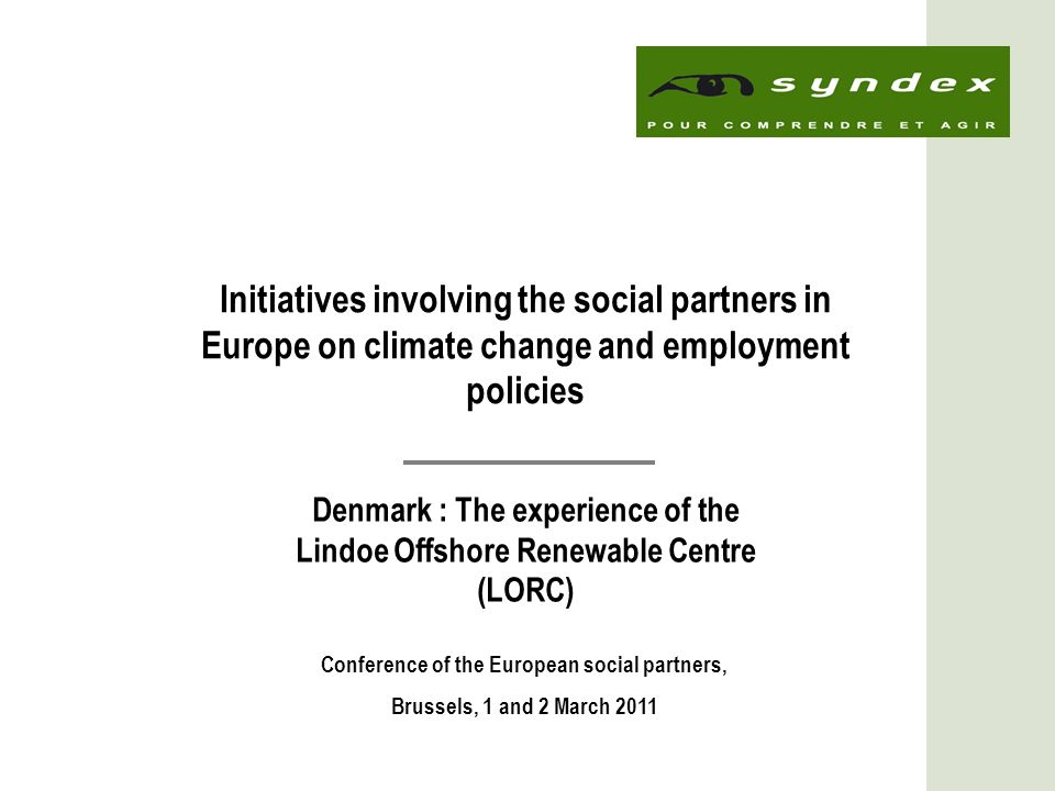 1 Initiatives involving the social partners in Europe on climate change and employment policies Denmark : The experience of the Lindoe Offshore Renewable Centre (LORC) Conference of the European social partners, Brussels, 1 and 2 March 2011