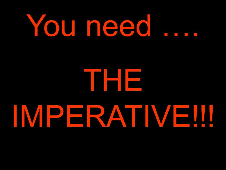 You need …. THE IMPERATIVE!!!
