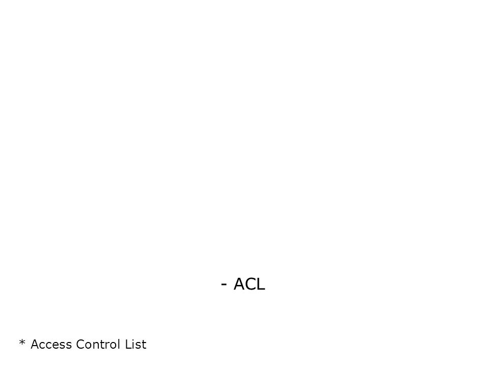 - ACL * Access Control List