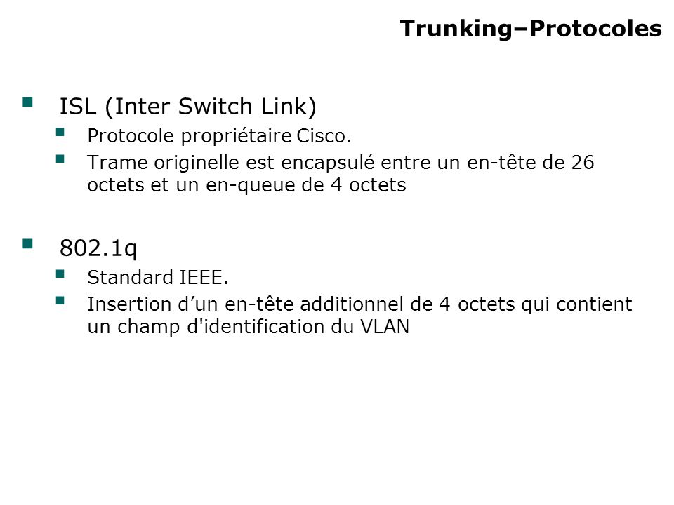 Trunking–Protocoles ISL (Inter Switch Link) Protocole propriétaire Cisco.