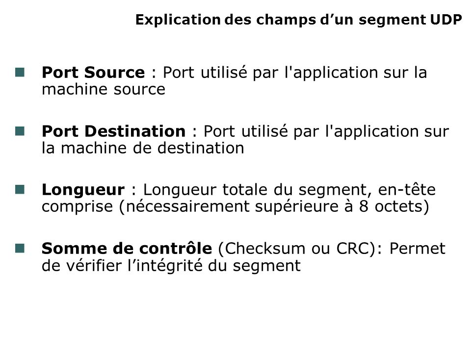 Explication des champs dun segment UDP Port Source : Port utilisé par l application sur la machine source Port Destination : Port utilisé par l application sur la machine de destination Longueur : Longueur totale du segment, en-tête comprise (nécessairement supérieure à 8 octets) Somme de contrôle (Checksum ou CRC): Permet de vérifier lintégrité du segment