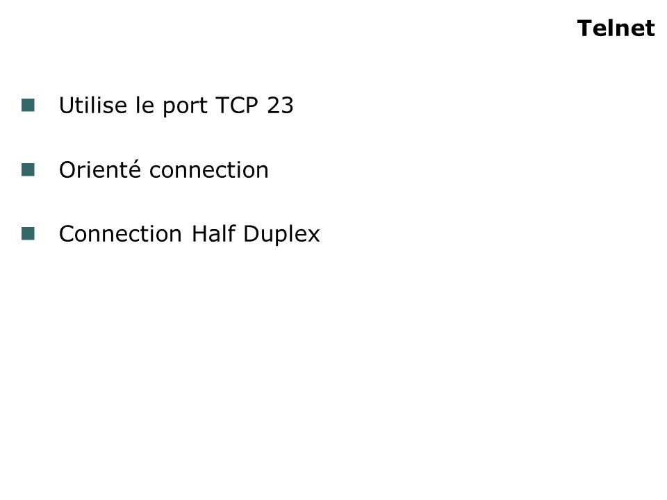 Telnet Utilise le port TCP 23 Orienté connection Connection Half Duplex