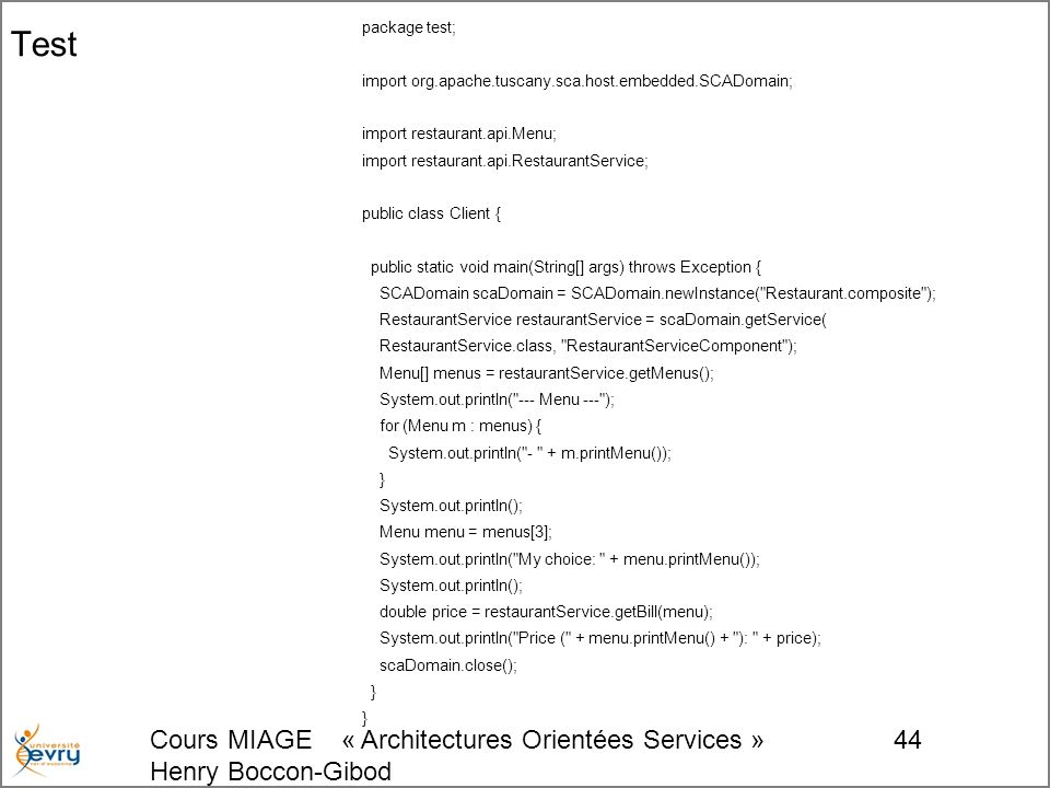 Cours MIAGE « Architectures Orientées Services » Henry Boccon-Gibod 44 Test package test; import org.apache.tuscany.sca.host.embedded.SCADomain; import restaurant.api.Menu; import restaurant.api.RestaurantService; public class Client { public static void main(String[] args) throws Exception { SCADomain scaDomain = SCADomain.newInstance( Restaurant.composite ); RestaurantService restaurantService = scaDomain.getService( RestaurantService.class, RestaurantServiceComponent ); Menu[] menus = restaurantService.getMenus(); System.out.println( --- Menu --- ); for (Menu m : menus) { System.out.println( - + m.printMenu()); } System.out.println(); Menu menu = menus[3]; System.out.println( My choice: + menu.printMenu()); System.out.println(); double price = restaurantService.getBill(menu); System.out.println( Price ( + menu.printMenu() + ): + price); scaDomain.close(); }