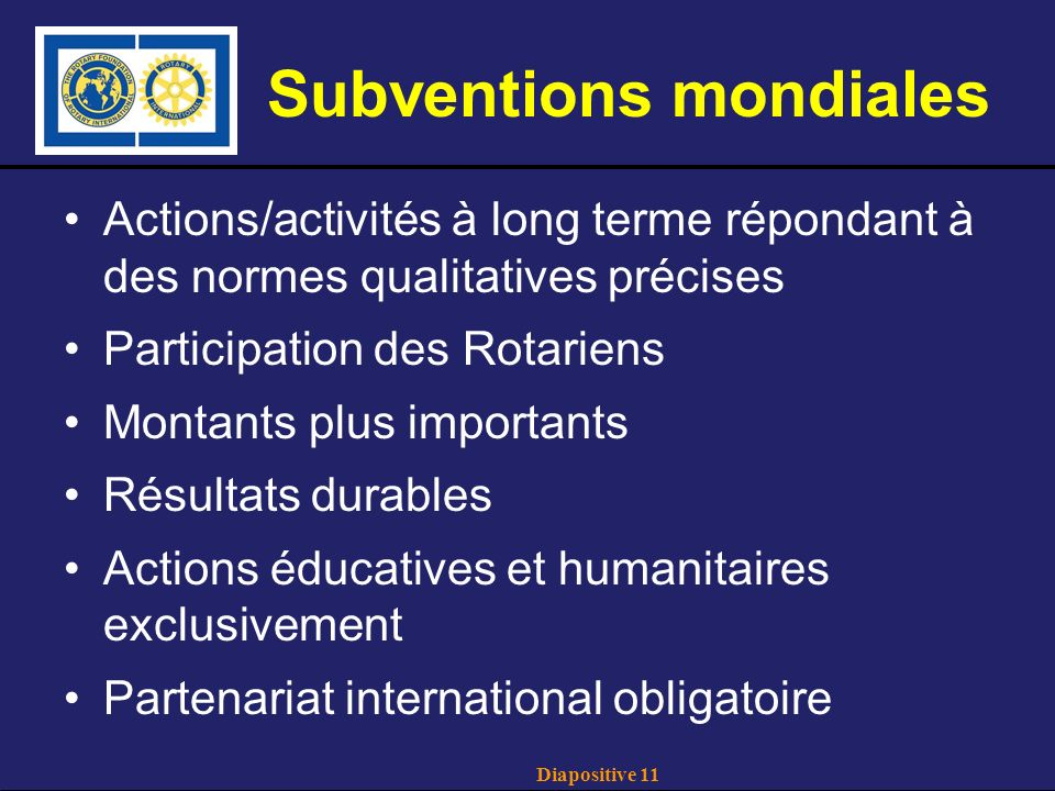 Diapositive 11 Subventions mondiales Actions/activités à long terme répondant à des normes qualitatives précises Participation des Rotariens Montants plus importants Résultats durables Actions éducatives et humanitaires exclusivement Partenariat international obligatoire