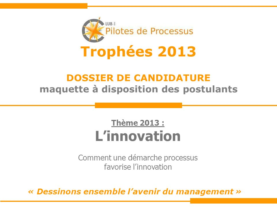 Trophées 2013 DOSSIER DE CANDIDATURE maquette à disposition des postulants « Dessinons ensemble lavenir du management » Thème 2013 : Linnovation Comment une démarche processus favorise linnovation