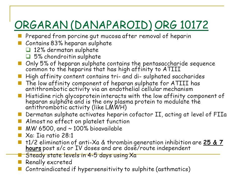 ORGARAN (DANAPAROID) ORG Prepared from porcine gut mucosa after removal of heparin Contains 83% heparan sulphate 12% dermatan sulphate 5% chondroitin sulphate Only 5% of heparan sulphate contains the pentasaccharide sequence common to the heparins that has high affinity to ATIII High affinity content contains tri- and di- sulphated saccharides The low affinity component of heparan sulphate for ATIII has antithrombotic activity via an endothelial cellular mechanism Histidine rich glycoprotein interacts with the low affinity component of heparan sulphate and is the ony plasma protein to modulate the antithrombotic activity (like LMWH) Dermatan sulphate activates heparin cofactor II, acting at level of FIIa Almost no effect on platelet function MW 6500, and ~ 100% bioavailable Xa: Iia ratio 28:1 t1/2 elimination of anti-Xa & thrombin generation inhibition are 25 & 7 hours post s/c or IV doses and are dose/route independent Steady state levels in 4-5 days using Xa Renally excreted Contraindicated if hypersensitivity to sulphite (asthmatics)