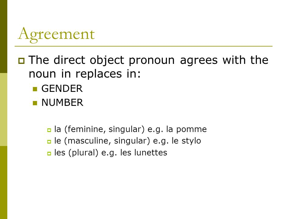 Agreement The direct object pronoun agrees with the noun in replaces in: GENDER NUMBER la (feminine, singular) e.g.