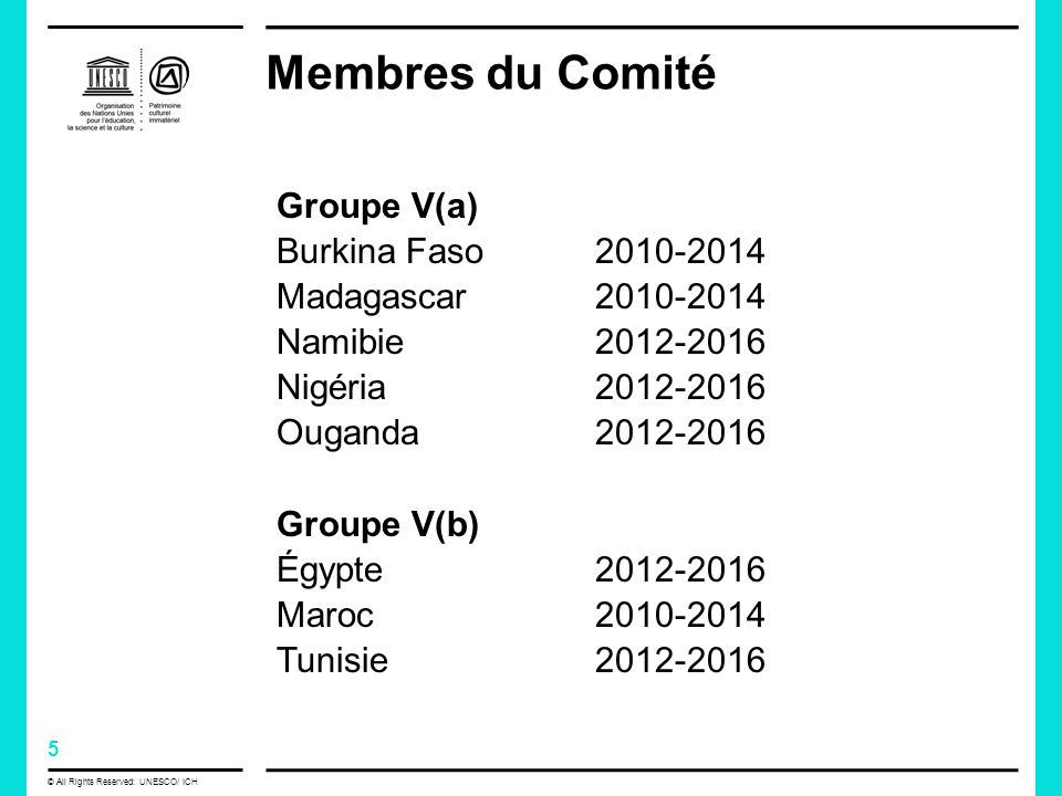 5 © All Rights Reserved: UNESCO/ ICH Membres du Comité Groupe V(a) Burkina Faso Madagascar Namibie Nigéria Ouganda Groupe V(b) Égypte Maroc Tunisie