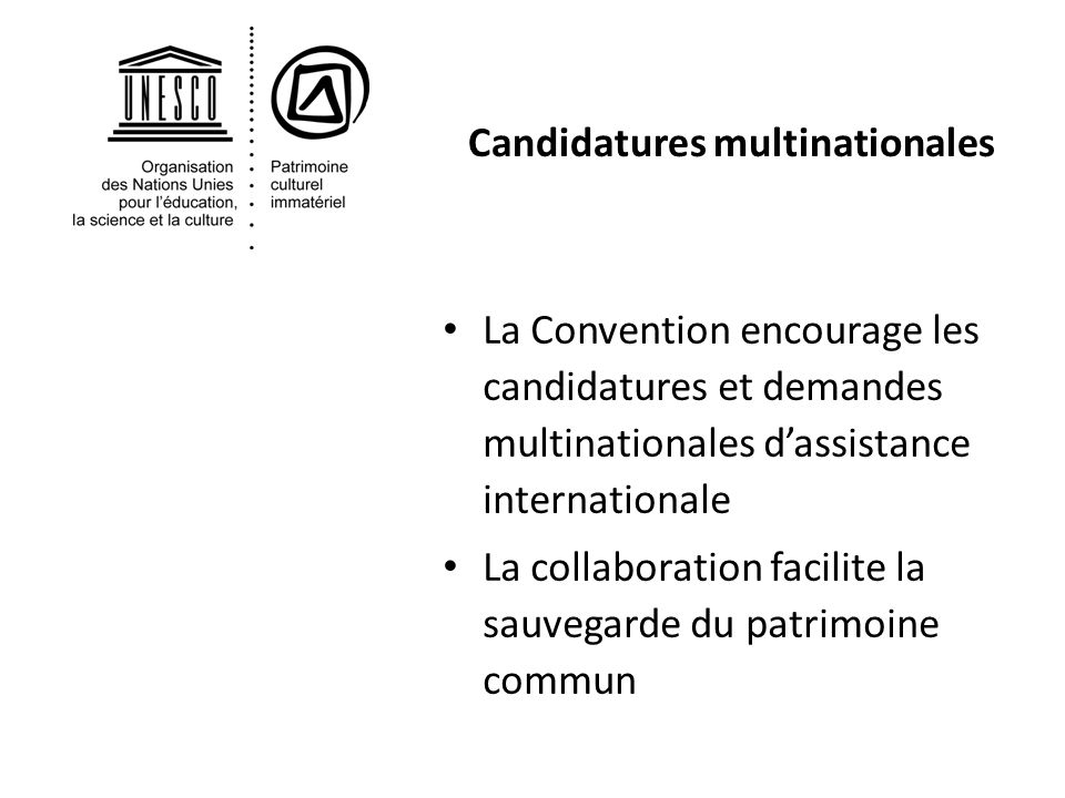 Candidatures multinationales La Convention encourage les candidatures et demandes multinationales dassistance internationale La collaboration facilite la sauvegarde du patrimoine commun