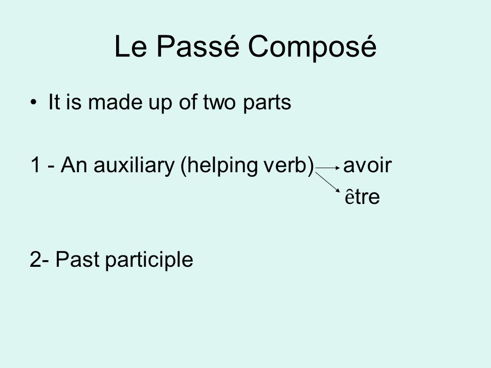 Le Passé Composé It is made up of two parts 1 - An auxiliary (helping verb) avoir ȇ tre 2- Past participle
