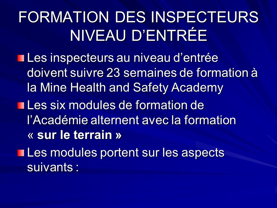 FORMATION DES INSPECTEURS NIVEAU DENTRÉE Les inspecteurs au niveau dentrée doivent suivre 23 semaines de formation à la Mine Health and Safety Academy Les six modules de formation de lAcadémie alternent avec la formation « sur le terrain » Les modules portent sur les aspects suivants :