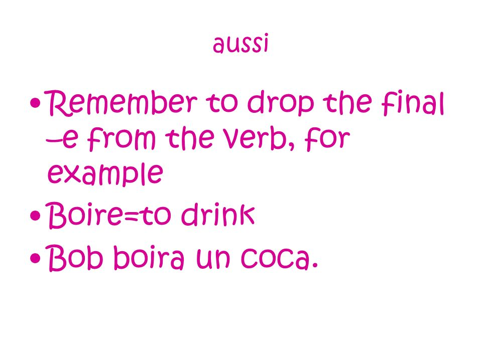 aussi Remember to drop the final –e from the verb, for example Boire=to drink Bob boira un coca.