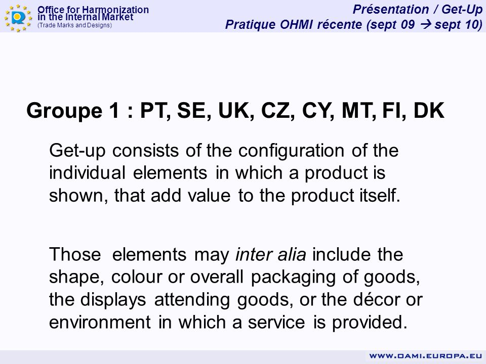 Office for Harmonization in the Internal Market (Trade Marks and Designs) Groupe 1 : PT, SE, UK, CZ, CY, MT, FI, DK Get-up consists of the configuration of the individual elements in which a product is shown, that add value to the product itself.