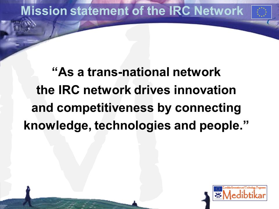 M Mission statement of the IRC Network As a trans-national network the IRC network drives innovation and competitiveness by connecting knowledge, technologies and people.