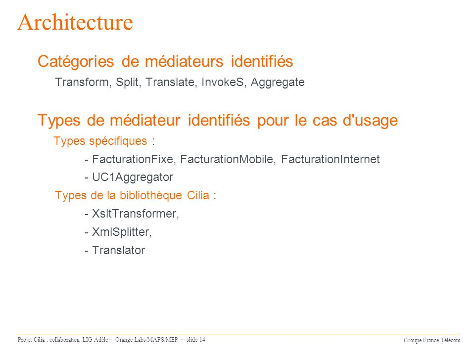 Groupe France Télécom Projet Cilia : collaboration LIG Adèle – Orange Labs/MAPS/MEP slide 14 Architecture Catégories de médiateurs identifiés Transform, Split, Translate, InvokeS, Aggregate Types de médiateur identifiés pour le cas d usage Types spécifiques : - FacturationFixe, FacturationMobile, FacturationInternet - UC1Aggregator Types de la bibliothèque Cilia : - XsltTransformer, - XmlSplitter, - Translator
