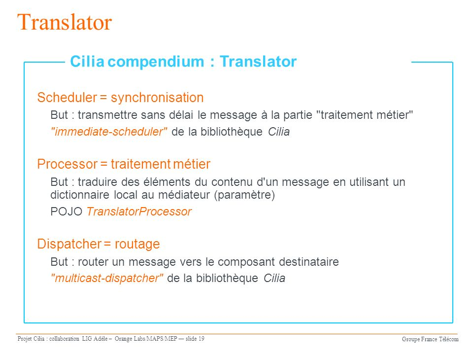 Groupe France Télécom Projet Cilia : collaboration LIG Adèle – Orange Labs/MAPS/MEP slide 19 Translator Scheduler = synchronisation But : transmettre sans délai le message à la partie traitement métier immediate-scheduler de la bibliothèque Cilia Processor = traitement métier But : traduire des éléments du contenu d un message en utilisant un dictionnaire local au médiateur (paramètre) POJO TranslatorProcessor Dispatcher = routage But : router un message vers le composant destinataire multicast-dispatcher de la bibliothèque Cilia Cilia compendium : Translator