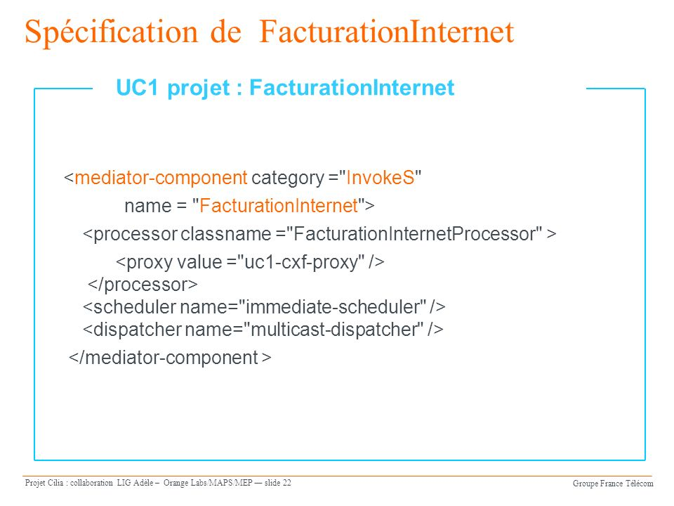 Groupe France Télécom Projet Cilia : collaboration LIG Adèle – Orange Labs/MAPS/MEP slide 22 Spécification de FacturationInternet <mediator-component category = InvokeS name = FacturationInternet > UC1 projet : FacturationInternet