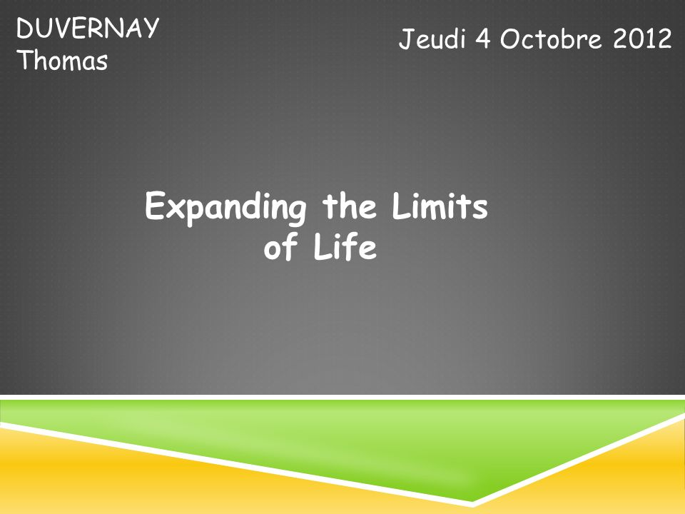 DUVERNAY Thomas Jeudi 4 Octobre 2012 Expanding the Limits of Life