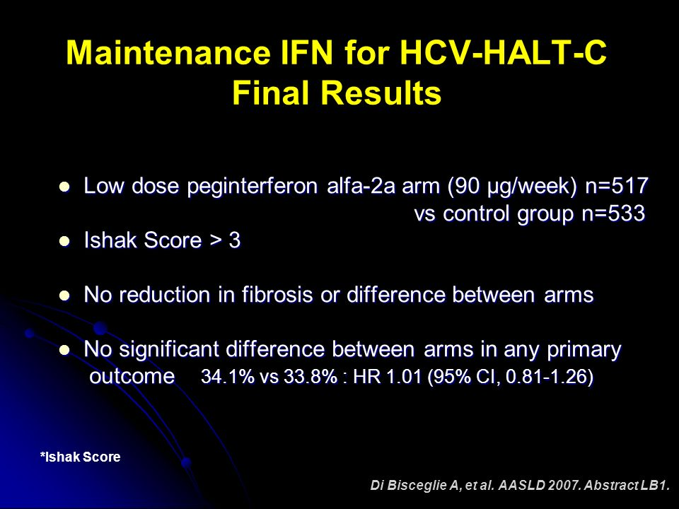 Maintenance IFN for HCV-HALT-C Final Results Low dose peginterferon alfa-2a arm (90 µg/week) n=517 Low dose peginterferon alfa-2a arm (90 µg/week) n=517 vs control group n=533 vs control group n=533 Ishak Score > 3 Ishak Score > 3 No reduction in fibrosis or difference between arms No reduction in fibrosis or difference between arms No significant difference between arms in any primary No significant difference between arms in any primary outcome 34.1% vs 33.8% : HR 1.01 (95% CI, ) outcome 34.1% vs 33.8% : HR 1.01 (95% CI, ) Di Bisceglie A, et al.