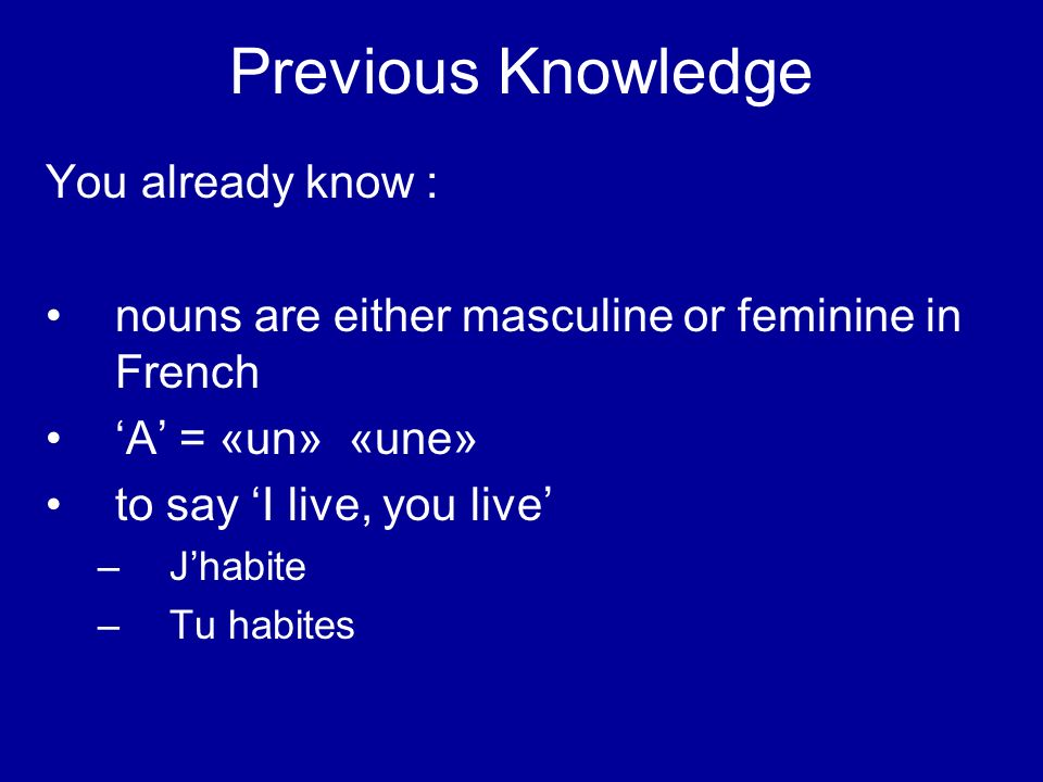 Previous Knowledge You already know : nouns are either masculine or feminine in French A = «un» «une» to say I live, you live – Jhabite – Tu habites