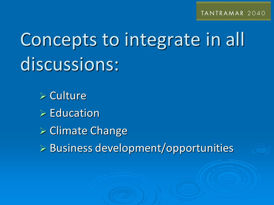 Concepts to integrate in all discussions: Culture Culture Education Education Climate Change Climate Change Business development/opportunities Business development/opportunities