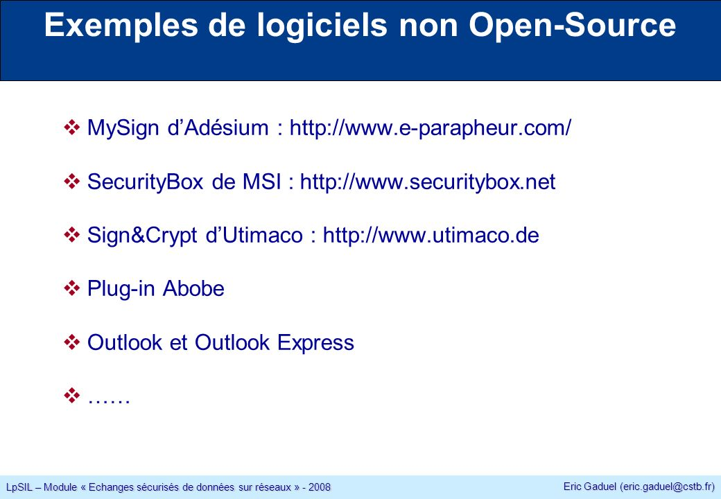 Eric Gaduel LpSIL – Module « Echanges sécurisés de données sur réseaux » Exemples de logiciels non Open-Source MySign dAdésium :   SecurityBox de MSI :   Sign&Crypt dUtimaco :   Plug-in Abobe Outlook et Outlook Express ……