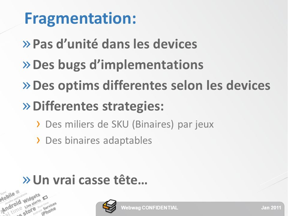 Fragmentation: » Pas dunité dans les devices » Des bugs dimplementations » Des optims differentes selon les devices » Differentes strategies: Des miliers de SKU (Binaires) par jeux Des binaires adaptables » Un vrai casse tête… Jan 2011 Webwag CONFIDENTIAL 12