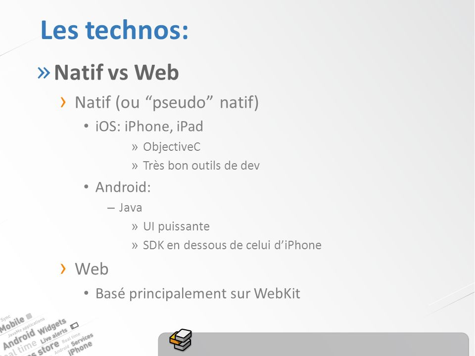 Les technos: » Natif vs Web Natif (ou pseudo natif) iOS: iPhone, iPad » ObjectiveC » Très bon outils de dev Android: – Java » UI puissante » SDK en dessous de celui diPhone Web Basé principalement sur WebKit