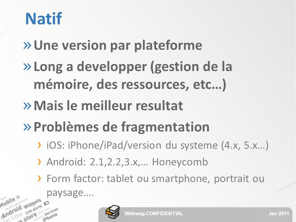 Natif » Une version par plateforme » Long a developper (gestion de la mémoire, des ressources, etc…) » Mais le meilleur resultat » Problèmes de fragmentation iOS: iPhone/iPad/version du systeme (4.x, 5.x…) Android: 2.1,2.2,3.x,… Honeycomb Form factor: tablet ou smartphone, portrait ou paysage….