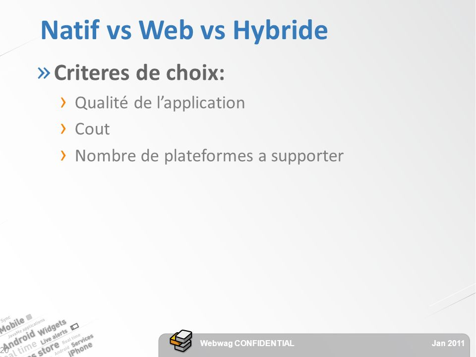 Natif vs Web vs Hybride » Criteres de choix: Qualité de lapplication Cout Nombre de plateformes a supporter Jan 2011 Webwag CONFIDENTIAL 20