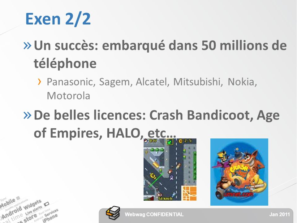 Exen 2/2 » Un succès: embarqué dans 50 millions de téléphone Panasonic, Sagem, Alcatel, Mitsubishi, Nokia, Motorola » De belles licences: Crash Bandicoot, Age of Empires, HALO, etc… Jan 2011 Webwag CONFIDENTIAL 7