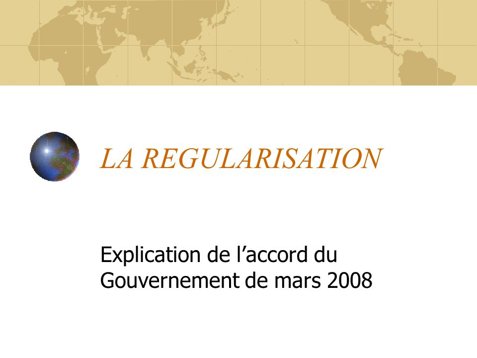 LA REGULARISATION Explication de laccord du Gouvernement de mars 2008