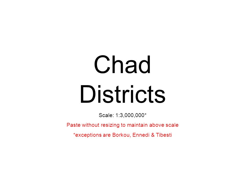 Chad Districts Scale: 1:3,000,000* Paste without resizing to maintain above scale *exceptions are Borkou, Ennedi & Tibesti