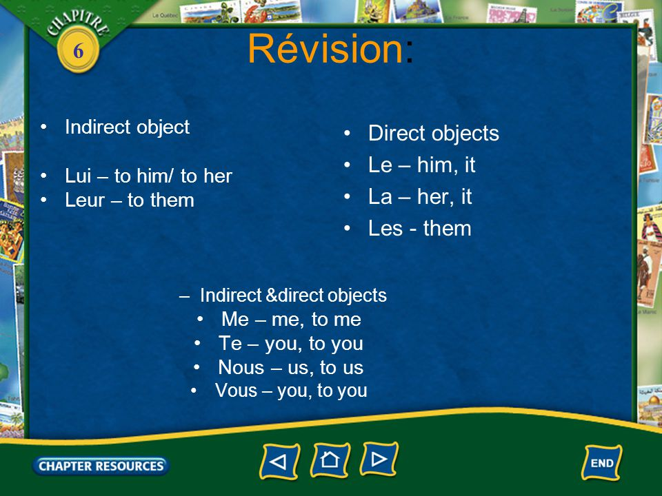 6 Révision: Indirect object Lui – to him/ to her Leur – to them –Indirect &direct objects Me – me, to me Te – you, to you Nous – us, to us Vous – you, to you Direct objects Le – him, it La – her, it Les - them