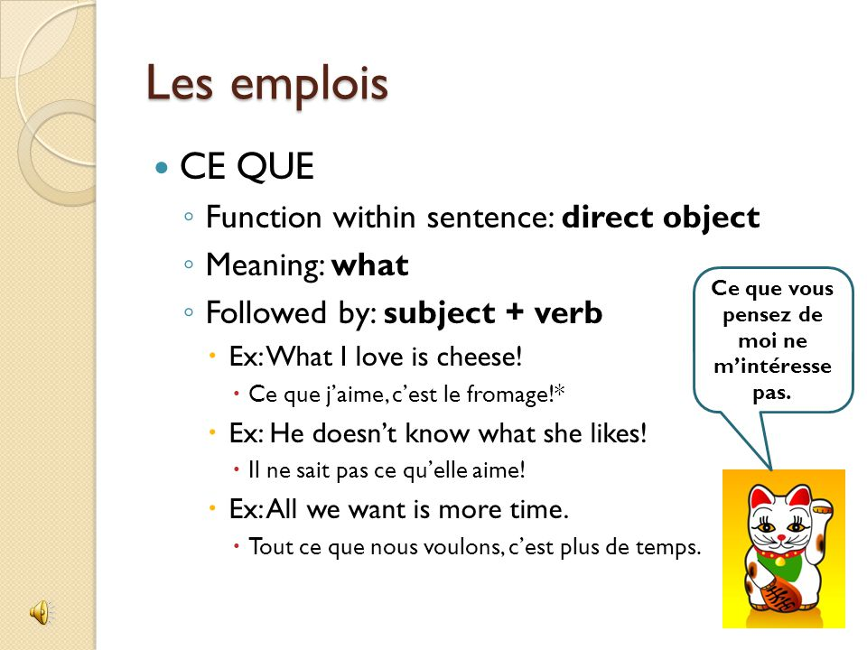 Les emplois CE QUI ◦ Function within sentence: subject  Always used with a singular verb ◦ Meaning: what or which ◦ Followed by: verb or object + verb  Ex: What interests us is French.